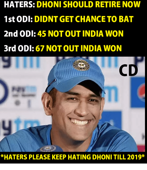 Memes, India, and 🤖: HATERS: DHONI SHOULD RETIRE NOW  1st ODI: DIDNT GET CHANCE TO BAT  2nd ODI: 45 NOT OUT INDIA WON  3rd ODI: 67 NOT OUT INDIA WON  *HATERS PLEASE KEEP HATING DHONI TILL 2019*