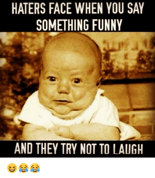 Funny, Memes, and 🤖: HATERS FACE WHEN YOU SAY  SOMETHING FUNNY  AND THEY TRY NOT TO LAUGH 😆😂😂