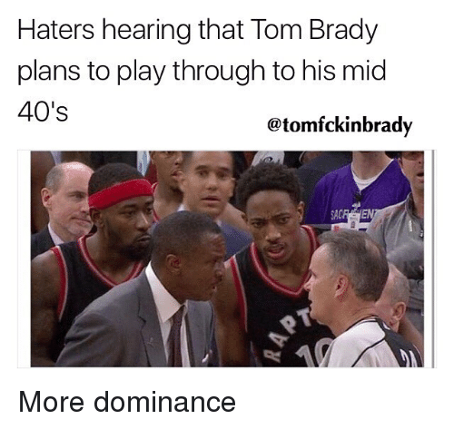 Memes, Tom Brady, and Brady: Haters hearing that Tom Brady  plans to play through to his mid  40's  @tomfckinbrady  SACR More dominance