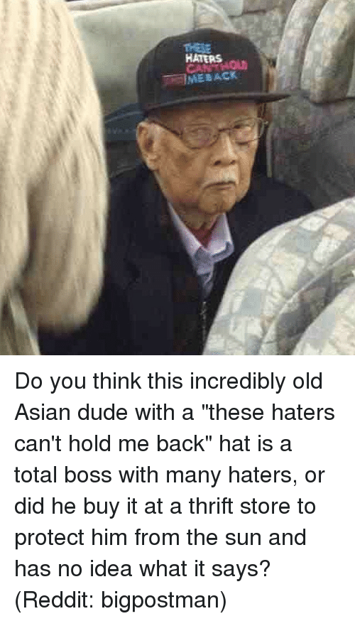 """Memes, 🤖, and Idea: HATERS  T IME BACK Do you think this incredibly old Asian dude with a """"these haters can't hold me back"""" hat is a total boss with many haters, or did he buy it at a thrift store to protect him from the sun and has no idea what it says? (Reddit: bigpostman)"""