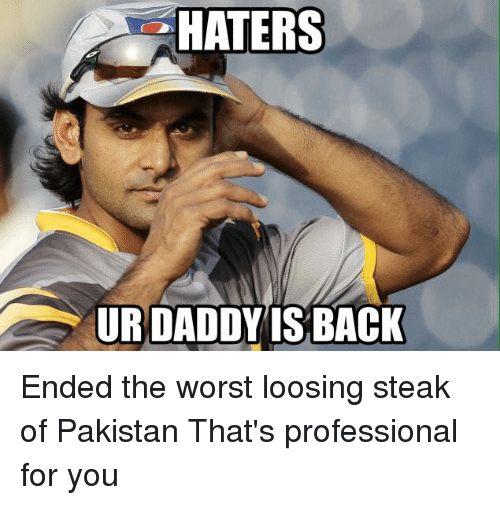 Memes, The Worst, and Pakistan: HATERS  URDADDY IS BACK Ended the worst loosing steak of Pakistan  That's professional for you