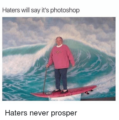 Funny, Photoshop, and Never: Haters will say it's photoshop Haters never prosper