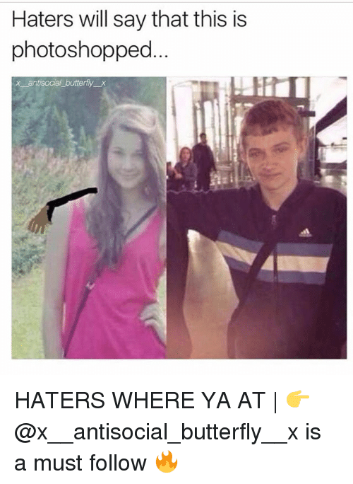 Memes, Where Ya At, and Butterfly: Haters will say that this is  photoshopped  x antisocial butterfly x HATERS WHERE YA AT | 👉 @x__antisocial_butterfly__x is a must follow 🔥