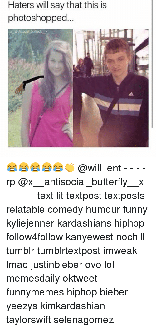 Funny, Kardashians, and Lit: Haters will say that this is  photoshopped  x antisocial butterly X 😂😂😂😂😂👏 @will_ent - - - -rp @x__antisocial_butterfly__x - - - - - text lit textpost textposts relatable comedy humour funny kyliejenner kardashians hiphop follow4follow kanyewest nochill tumblr tumblrtextpost imweak lmao justinbieber ovo lol memesdaily oktweet funnymemes hiphop bieber yeezys kimkardashian taylorswift selenagomez
