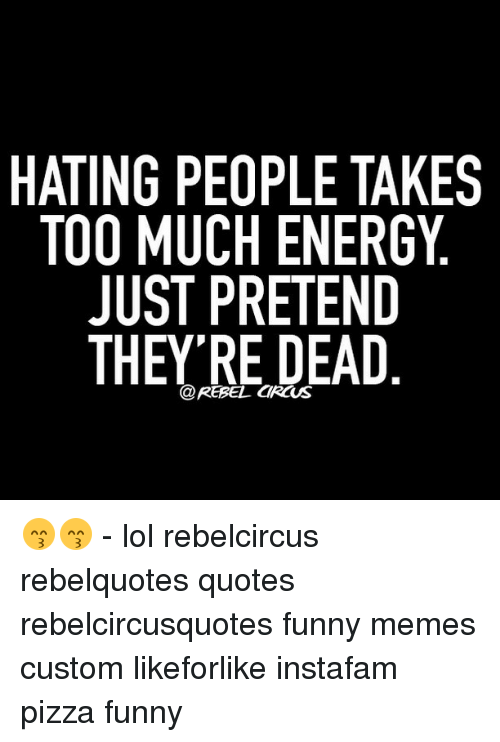 HATING PEOPLE TAKES TOO MUCH ENERGY JUST PRETEND THEY'RE DEAD