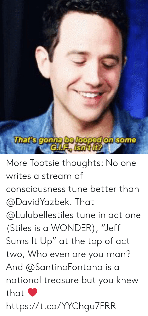 """me.me: hats gonna be loopedion some More Tootsie thoughts: No one writes a stream of consciousness tune better than @DavidYazbek. That @Lulubellestiles tune in act one (Stiles is a WONDER), """"Jeff Sums It Up"""" at the top of act two, Who even are you man? And @SantinoFontana is a national treasure but you knew that ❤️ https://t.co/YYChgu7FRR"""
