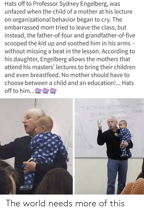 Children, Masters, and World: Hats off to Professor Sydney Engelberg, was  unfazed when the child of a mother at his lecture  on organizational behavior began to cry. The  embarrassed mom tried to leave the class, but  instead, the father-of-four and grandfather-of-five  scooped the kid up and soothed him in his arms -  without missing a beat in the lesson. According to  his daughter, Engelberg allows the mothers that  attend his masters' lectures to bring their children  and even breastfeed. No mother should have to  choose between a child and an education!.. Hats  off to him...  TAJFEL TURERr  THEOR  SOCHL IDENmTY The world needs more of this