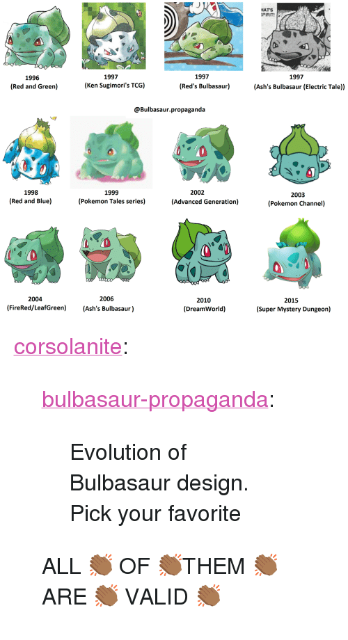"Bulbasaur, Ken, and Pokemon: HATS  PIRIT!  1997  1997  1997  1996  (Red and Green)  (Ken Sugimori's TCG)  (Red's Bulbasaur)  (Ash's Bulbasaur (Electric Tale))  @Bulbasaur.propaganda  1998  (Red and Blue)  1999  (Pokemon Tales series)  2002  2003  (Pokemon Channel)  (Advanced Generation)  2004  2006  2010  (DreamWorld)  2015  (FireRed/LeafGreen) (Ash's Bulbasaur)  (Super Mystery Dungeon) <p><a href=""http://corsolanite.tumblr.com/post/169715981896/bulbasaur-propaganda-evolution-of-bulbasaur"" class=""tumblr_blog"">corsolanite</a>:</p><blockquote> <p><a href=""https://bulbasaur-propaganda.tumblr.com/post/167415592905/evolution-of-bulbasaur-design-pick-your-favorite"" class=""tumblr_blog"">bulbasaur-propaganda</a>:</p>  <blockquote> <p>Evolution of Bulbasaur design.</p> <p>Pick your favorite</p> </blockquote>  <p>ALL 👏🏾 OF 👏🏾THEM 👏🏾 ARE 👏🏾 VALID 👏🏾</p> </blockquote>"