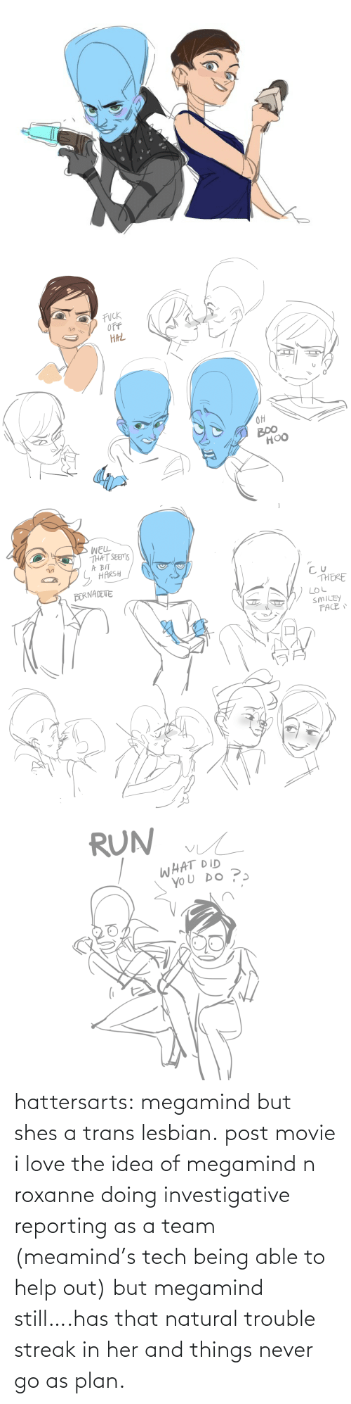Love, Tumblr, and Blog: hattersarts:  megamind but shes a trans lesbian.  post movie i love the idea of megamind n roxanne doing investigative reporting as a team (meamind's tech being able to help out) but megamind still….has that natural trouble streak in her and things never go as plan.