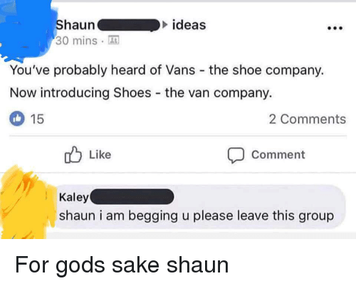 God, Shoes, and Vans: haun  ideas  30 minsA  You've probably heard of Vans the shoe company.  Now introducing Shoes the van company.  2 Comments  15  Like  Comment  Kaley  shaun i am begging u please leave this group For gods sake shaun