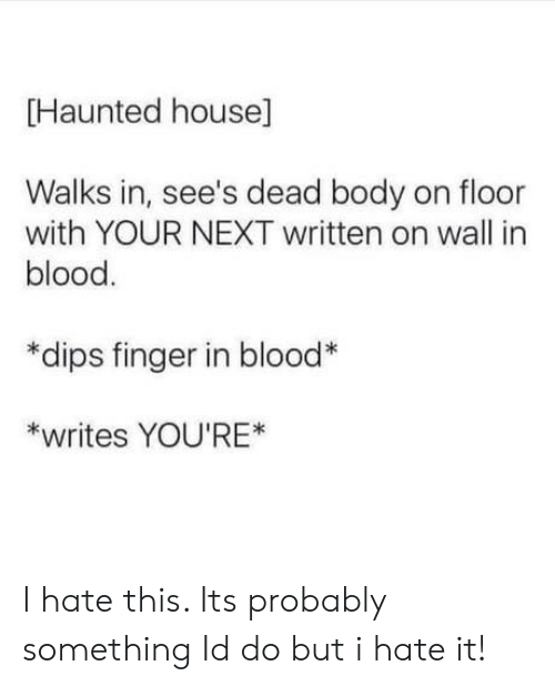 House, Blood, and Next: Haunted house]  Walks in, see's dead body on floor  with YOUR NEXT written on wall in  blood  *dips finger in blood  *writes YOU'RE* I hate this. Its probably something Id do but i hate it!