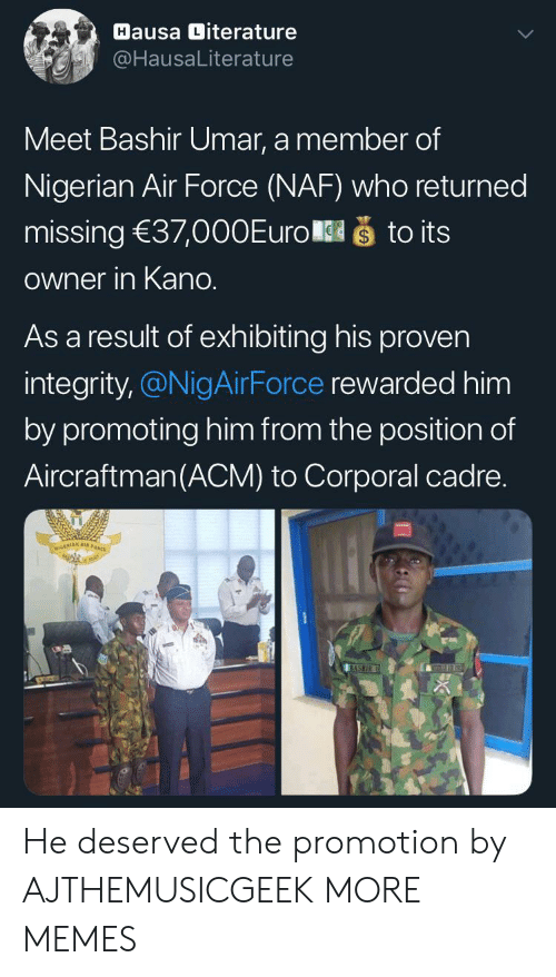 Dank, Memes, and Target: Hausa Diterature  @HausaLiterature  Meet Bashir Umar, a member of  Nigerian Air Force (NAF) who returned  što its  missing 37,000Euro  Owner in Kano.  As a result of exhibiting his proven  integrity,@NigAirForce rewarded him  by promoting him from the position of  Aircraftman(ACM) to Corporal cadre.  NIGERIAN A  BASHIR He deserved the promotion by AJTHEMUSICGEEK MORE MEMES