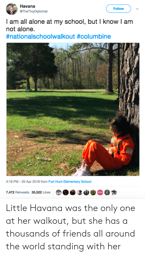 Being Alone, Friends, and School: Havana  @TheTinyDiplomat  Follow  I am all alone at my school, but I know I am  not alone.  #nationalschoolwalkout #columbine  3:19 PM -20 Apr 2018 from Fort Hunt Elementary School  7,472 Retweets 35,522 LikesO3R Little Havana was the only one at her walkout, but she has a thousands of friends all around the world standing with her