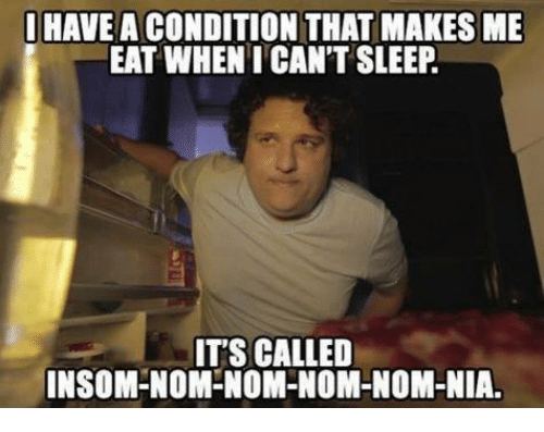 Memes, Sleeping, and Sleep: HAVE A CONDITION THAT MAKES ME  EAT WHEN I CAN'T SLEEP  ITS CALLED  INSOM-NOM-NOM-NOM-NOM-NIA.