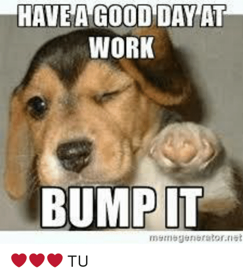 Funny Meme Day : Have a good day at work bump it tu meme on me