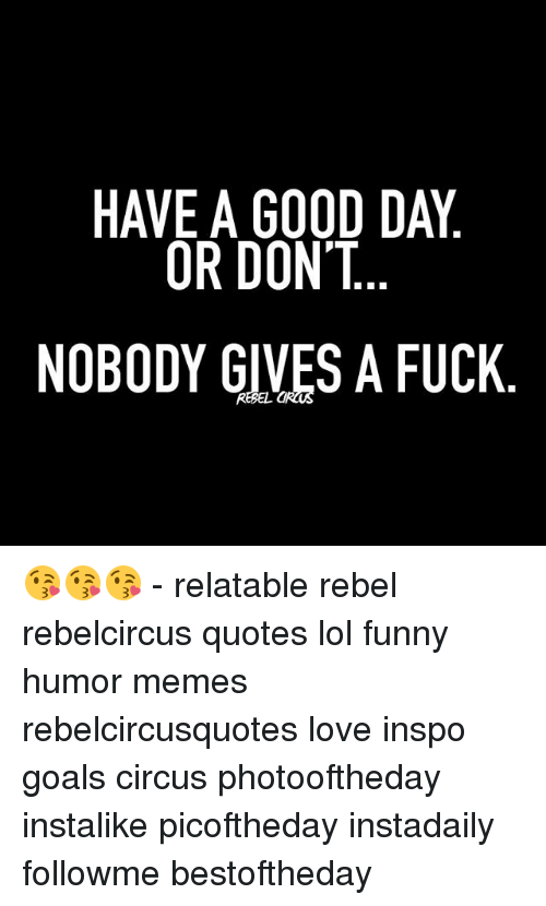 Have A Good Day Or Dont Nobody Gives A Fuck Relatable