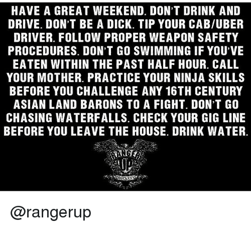 Asian, Memes, and Uber: HAVE A GREAT WEEKEND. DON'T DRINK AND  DRIVE. DON'T BE A DICK. TIP YOUR CAB/UBER  DRIVER. FOLLOW PROPER WEAPON SAFETY  PROCEDURES. DON'T GO SWIMMING IF YOU'VE  EATEN WITHIN THE PAST HALF HOUR CALL  YOUR MOTHER. PRACTICE YOUR NINJA SKILLS  BEFORE YOU CHALLENGE ANY 16TH CENTURY  ASIAN LAND BARONS TO A FIGHT. DON'T GO  CHASING WATERFALLS. CHECK YOUR GIG LINE  BEFORE YOU LEAVE THE HOUSE. DRINK WATER. @rangerup