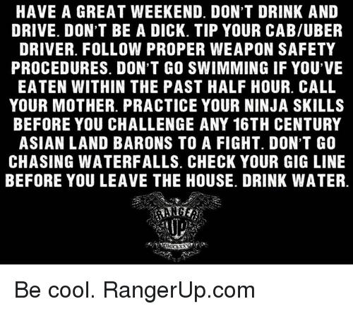 Asian, Memes, and Uber: HAVE A GREAT WEEKEND. DON'T DRINK AND  DRIVE. DON'T BE A DICK. TIP YOUR CAB/UBER  DRIVER. FOLLOW PROPER WEAPON SAFETY  PROCEDURES. DON'T GO SWIMMING IF YOU'VE  EATEN WITHIN THE PAST HALF HOUR. CALL  YOUR MOTHER. PRACTICE YOUR NINJA SKILLS  BEFORE YOU CHALLENGE ANY 16TH CENTURY  ASIAN LAND BARONS TO A FIGHT. DON'T GO  CHASING WATERFALLS. CHECK YOUR GIG LINE  BEFORE YOU LEAVE THE HOUSE. DRINK WATER. Be cool.   RangerUp.com