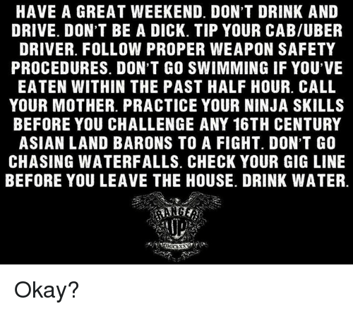 Memes, Uber Driver, and 🤖: HAVE A GREAT WEEKEND. DON'T DRINK AND  DRIVE. DON'T BE A DICK. TIP YOUR CAB/UBER  DRIVER. FOLLOW PROPER WEAPON SAFETY  PROCEDURES. DON'T GO SWIMMING IF YOU'VE  EATEN WITHIN THE PAST HALF HOUR. CALL  YOUR MOTHER. PRACTICE YOUR NINJA SKILLS  BEFORE YOU CHALLENGE ANY 16TH CENTURY  ASIAN LAND BARONS TO A FIGHT. DON'T GO  CHASING WATERFALLS. CHECK YOUR GIG LINE  BEFORE YOU LEAVE THE HOUSE. DRINK WATER. Okay?