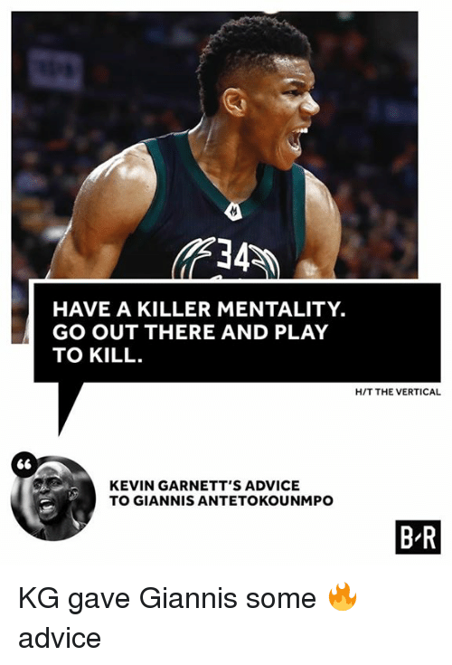 Advice, Play, and Kevin: HAVE A KILLER MENTALITY.  GO OUT THERE AND PLAY  TO KILL  H/T THE VERTICAL  KEVIN GARNETT'S ADVICE  TO GIANNIS ANTETOKOUNMPO  B R KG gave Giannis some 🔥 advice