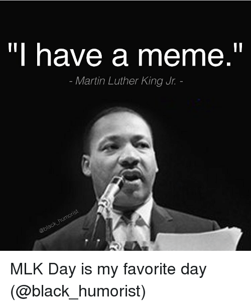 Have A Meme Martin Luther King Jr Mlk Day Is My Favorite Day Funny
