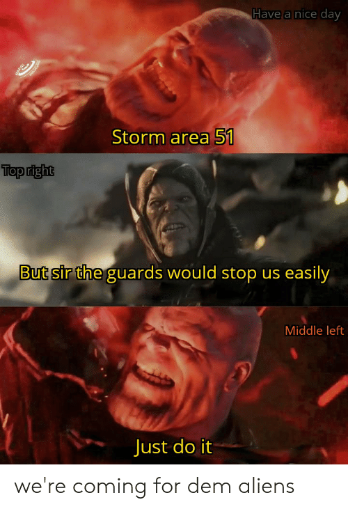 Just Do It, Aliens, and Dank Memes: Have a nice day  Storm area 51  Top right  But sir the guards would stop us easily  Middle left  Just do it we're coming for dem aliens