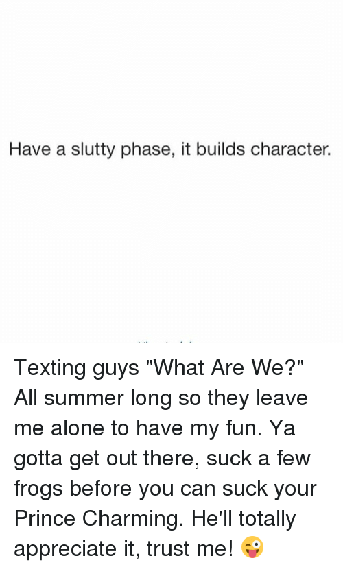 "Being Alone, Prince, and Texting: Have a slutty phase, it builds character. Texting guys ""What Are We?"" All summer long so they leave me alone to have my fun. Ya gotta get out there, suck a few frogs before you can suck your Prince Charming. He'll totally appreciate it, trust me! 😜"