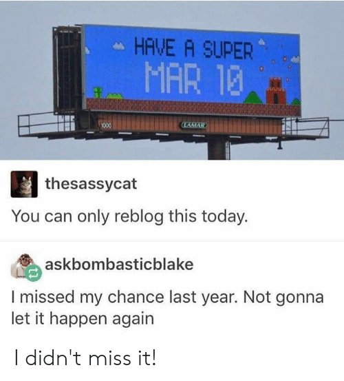 Tumblr, Today, and Super: HAVE A SUPER  MAR 13  thesassycat  You can only reblog this today.  askbombasticblake  I missed my chance last year. Not gonna  let it happen again I didn't miss it!