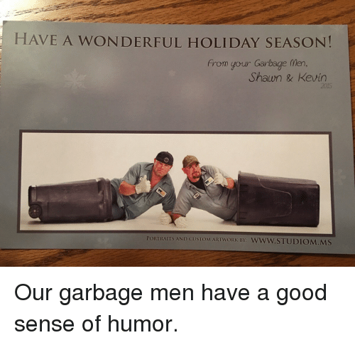 Good, Garbage, and Holiday: HAVE A WONDERFUL HOLIDAY SEASON!  from your Garbage fMen,  Shawn & Kevin  2015  PORTRAITS AND CUSTOM ARTWORK BY: WWW.STUDIOM.MS Our garbage men have a good sense of humor.