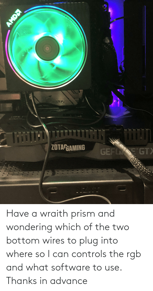 Have A Wraith Prism And Wondering Which Of The Two Bottom Wires To Plug Into Where So I Can Controls The Rgb And What Software To Use Thanks In Advance Software