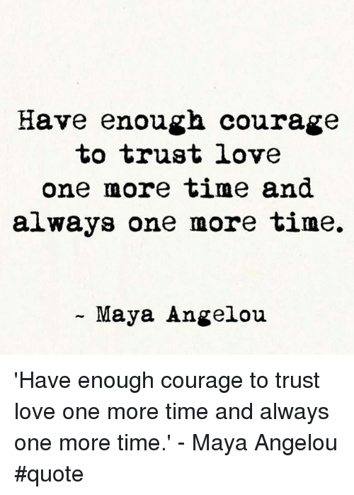 Memes, Maya Angelou, And Courageous: Have Enough Courage To Trust Love One  More