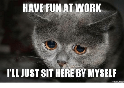 Funny Have A Good Day At Work Meme : Have fun at work ill just sithereby myself troll mea meme on me.me