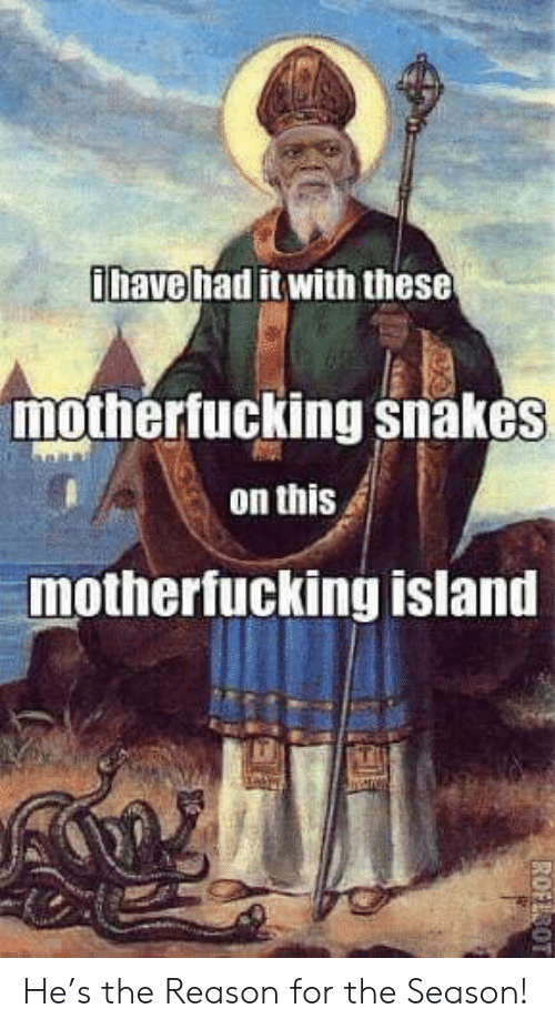 Snakes, Reason, and Island: have had it with these  mothertucking snakes  on this  mothertucking island He's the Reason for the Season!