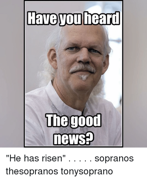 Good News Is That This Morning They >> Have Heard You The Good News He Has Risen Sopranos Thesopranos