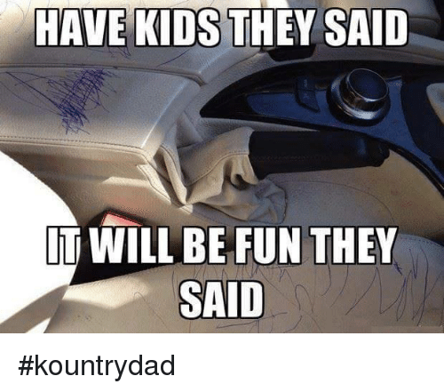 have kids they said it will be fun they said 7327368 have kids they said it will be fun they said kountrydad meme on