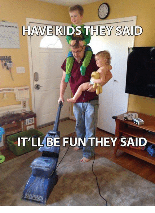 have kids they said itll be fun they said 6011741 have kids they said it'll be fun they said meme on me me