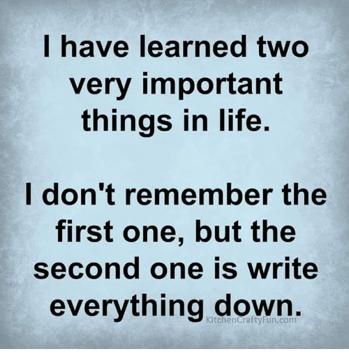 Life, Memes, and 🤖: have learned twO  very important  things in life.  don't remember the  first one, but the  second one is write  everything down  KitchenCrartyFun.com