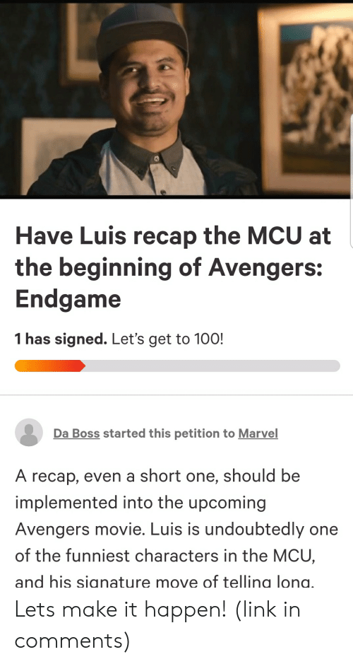 Anaconda, Avengers, and Link: Have Luis recap the MCU at  the beginning of Avengers:  Endgame  1 has signed. Let's get to 100!  Da Boss started this petition to Marvel  A recap, even a short one, should be  implemented into the upcoming  Avengers movie. Luis is undoubtedly one  of the funniest characters in the MCU,  and his signature move of telling long, Lets make it happen! (link in comments)