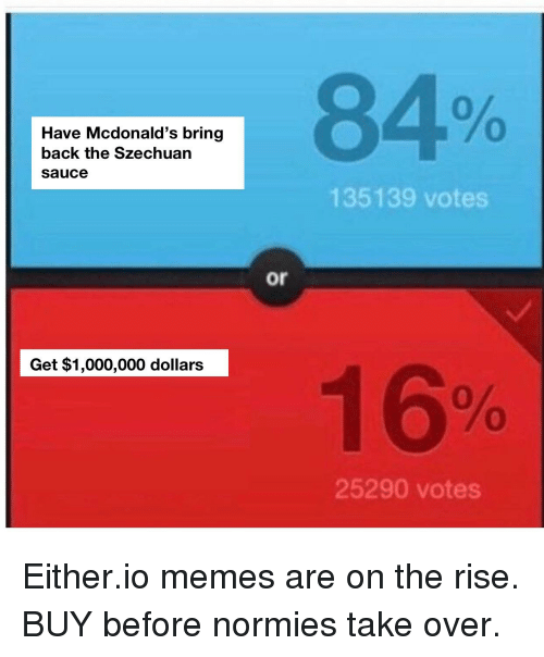 McDonalds, Memes, and Sauce: Have Mcdonald's bring  back the Szechuan  Sauce  Get $1,000,000 dollars  or  135139 votes  25290 votes Either.io memes are on the rise. BUY before normies take over.