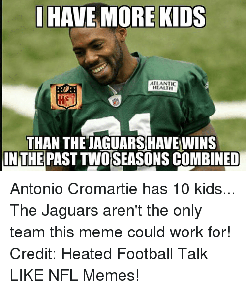 Antonio Cromartie, Football, and Meme: HAVE MORE KIDS  ATLANTIC  HEALTH  THAN THE TAGUARSHAVENNINS  IN THE  PAST TWO SEASONS COMBINED Antonio Cromartie has 10 kids... The Jaguars aren't the only team this meme could work for! Credit: Heated Football Talk LIKE NFL Memes!
