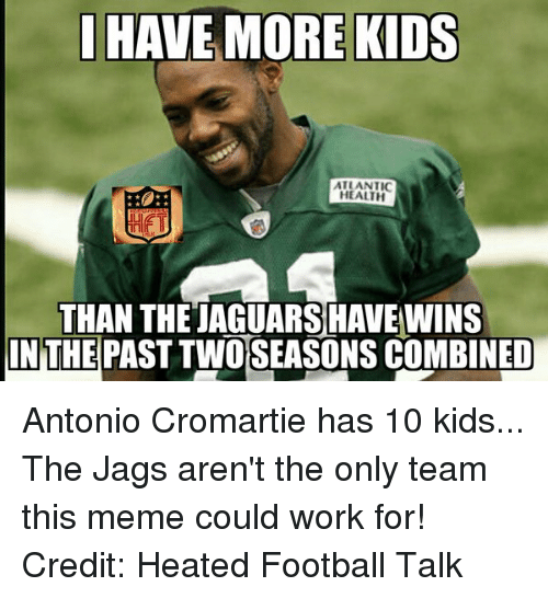 Antonio Cromartie, Meme, and Memes: HAVE MORE KIDS  ATLANTIC  HEALTH  THAN THETAGUARSHAVEWINS  IN THE  PAST TWO SEASONS COMBINED Antonio Cromartie has 10 kids... The Jags aren't the only team this meme could work for! Credit: Heated Football Talk