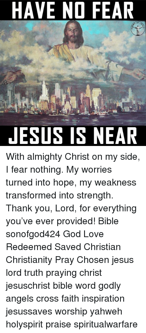God, Jesus, and Love: HAVE NO FEAR  JESUS IS NEAR With almighty Christ on my side, I fear nothing. My worries turned into hope, my weakness transformed into strength. Thank you, Lord, for everything you've ever provided! Bible sonofgod424 God Love Redeemed Saved Christian Christianity Pray Chosen jesus lord truth praying christ jesuschrist bible word godly angels cross faith inspiration jesussaves worship yahweh holyspirit praise spiritualwarfare