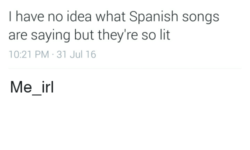 Have No Idea What Spanish Songs Are Saying But Theyre So Lit 1021