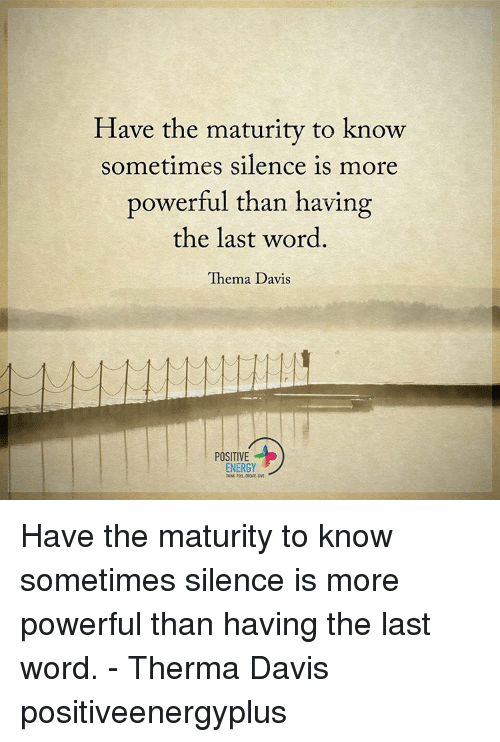 Memes, Last Words, and 🤖: Have the maturity to know  sometimes silence is more  powerful than having  the last word  Thema Davis  POSITIVE  ENERGY Have the maturity to know sometimes silence is more powerful than having the last word. - Therma Davis positiveenergyplus