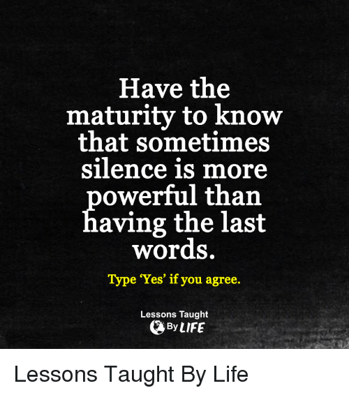 Memes, Last Words, and Silence: Have the  maturity to know  that sometimes  silence is more  owerful than  aving the last  words.  Type 'Yes' if you agree.  Lessons Taught  By LIFE Lessons Taught By Life