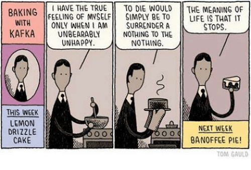 Memes, 🤖, and Kafka: HAVE THE TRUE  TO DIE WOULD THE MEANING OF  BAKING  FEELING OF MVSELF SIMPLY BE TO LIFE IS THAT IT  WITH  ONLY WHEN I AM  SURRENDER A  STOPS  KAFKA  NOTHING TO THE  UNHAPPY  NOTHING  THIS WEEK  LEMON  NEXT WEEK  DRIZZLE  BANOFFEE PIE!  CAKE  TOM GAULD