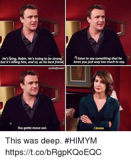 Best Friend, Memes, and Too Much: have to say something that he  He'sTying, Robin. He's trying to be strong  but it's killing him, and so  as his best friend,es you just way too much to say.  You gotta move out.  I know. This was deep. #HIMYM https://t.co/bRgpKQoEQC