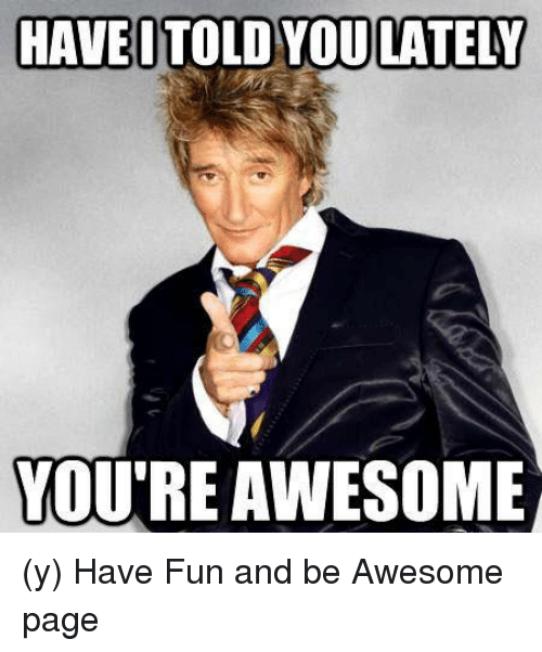 Awesome Meme: HAVE TOLD YOU LATELY YOU'RE AWESOME Y Have Fun And Be