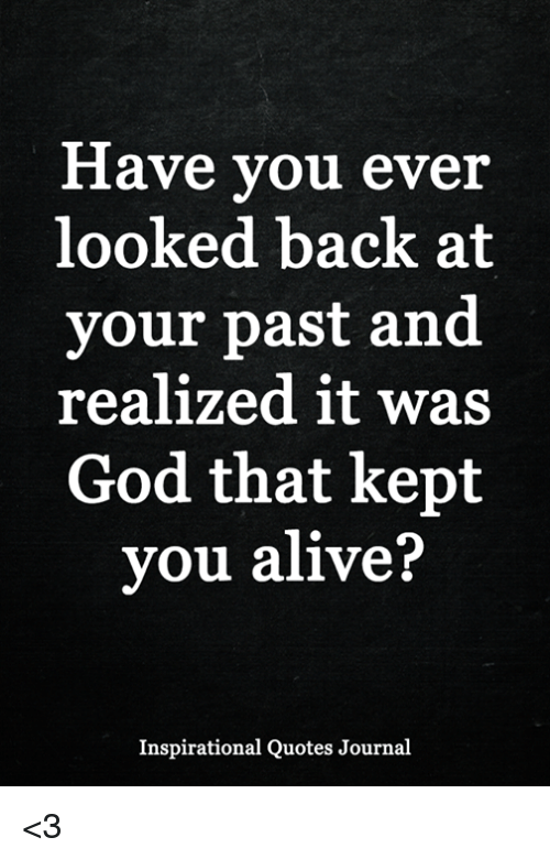 Have Vou Ever Looked Back At Your Past And Realized It Was God That