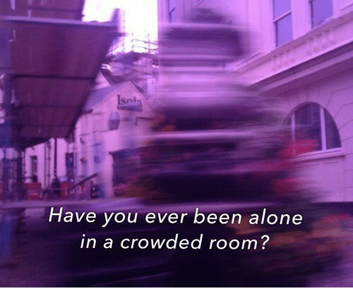 Being Alone, Been, and You: Have you ever been alone  in a crowded room?  foorr